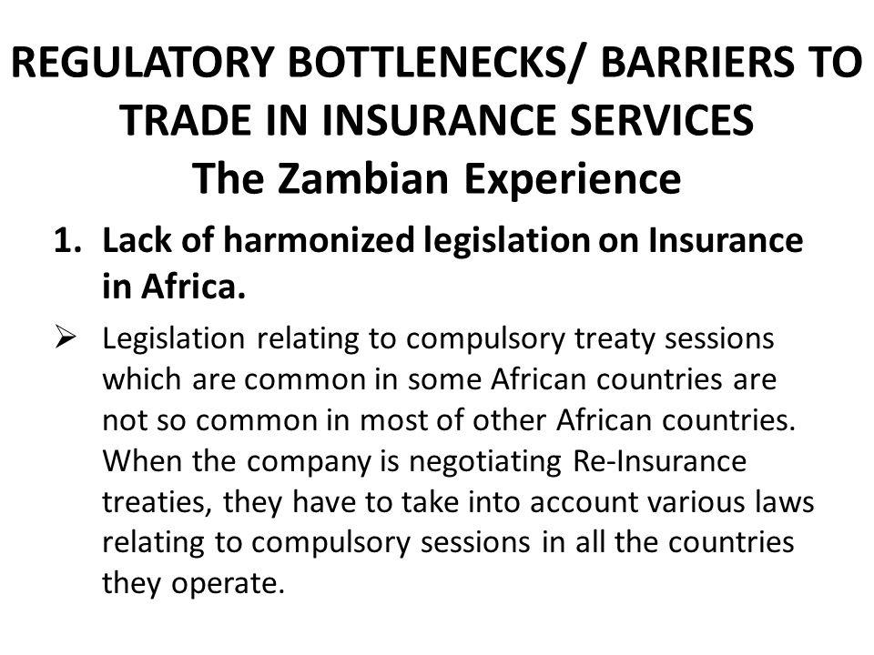 REGULATORY BOTTLENECKS/ BARRIERS TO TRADE IN INSURANCE SERVICES The Zambian Experience 1.Lack of harmonized legislation on Insurance in Africa. Legisl