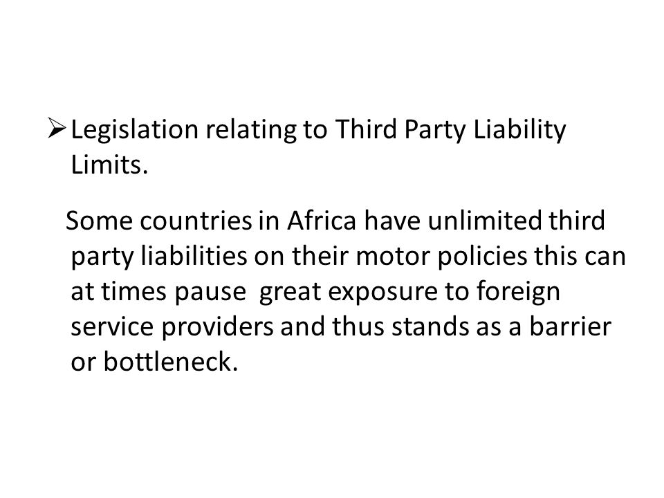 Legislation relating to Third Party Liability Limits. Some countries in Africa have unlimited third party liabilities on their motor policies this can