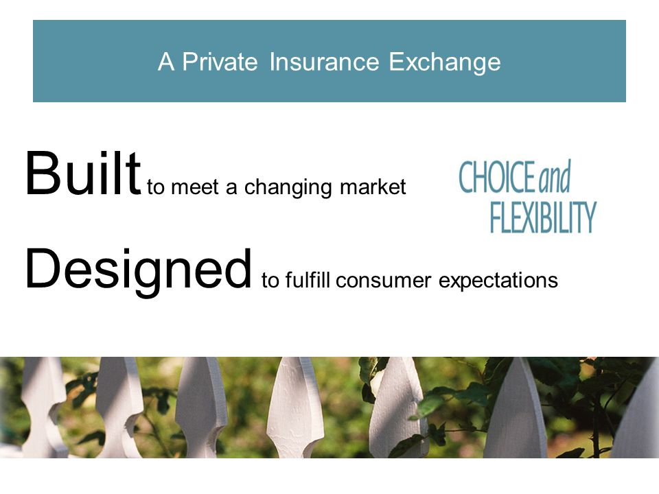 Built to meet a changing market Designed to fulfill consumer expectations A Private Insurance Exchange