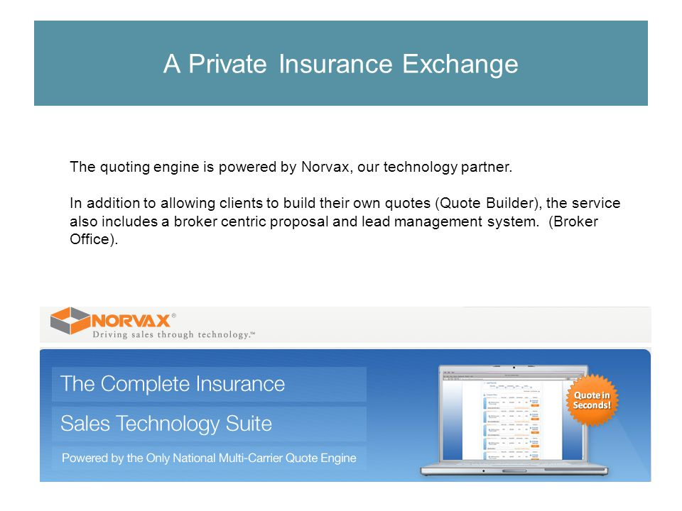 The quoting engine is powered by Norvax, our technology partner. In addition to allowing clients to build their own quotes (Quote Builder), the servic