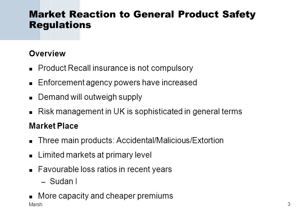 3 Marsh Market Reaction to General Product Safety Regulations Overview Product Recall insurance is not compulsory Enforcement agency powers have incre