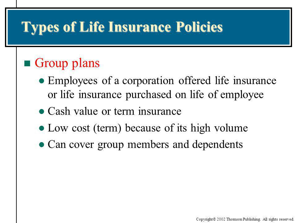 Copyright© 2002 Thomson Publishing. All rights reserved. Types of Life Insurance Policies n Group plans l Employees of a corporation offered life insu