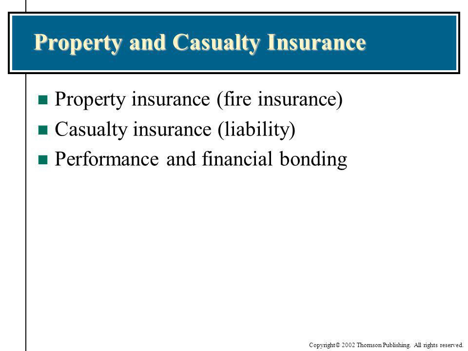 Copyright© 2002 Thomson Publishing. All rights reserved. Property and Casualty Insurance n Property insurance (fire insurance) n Casualty insurance (l