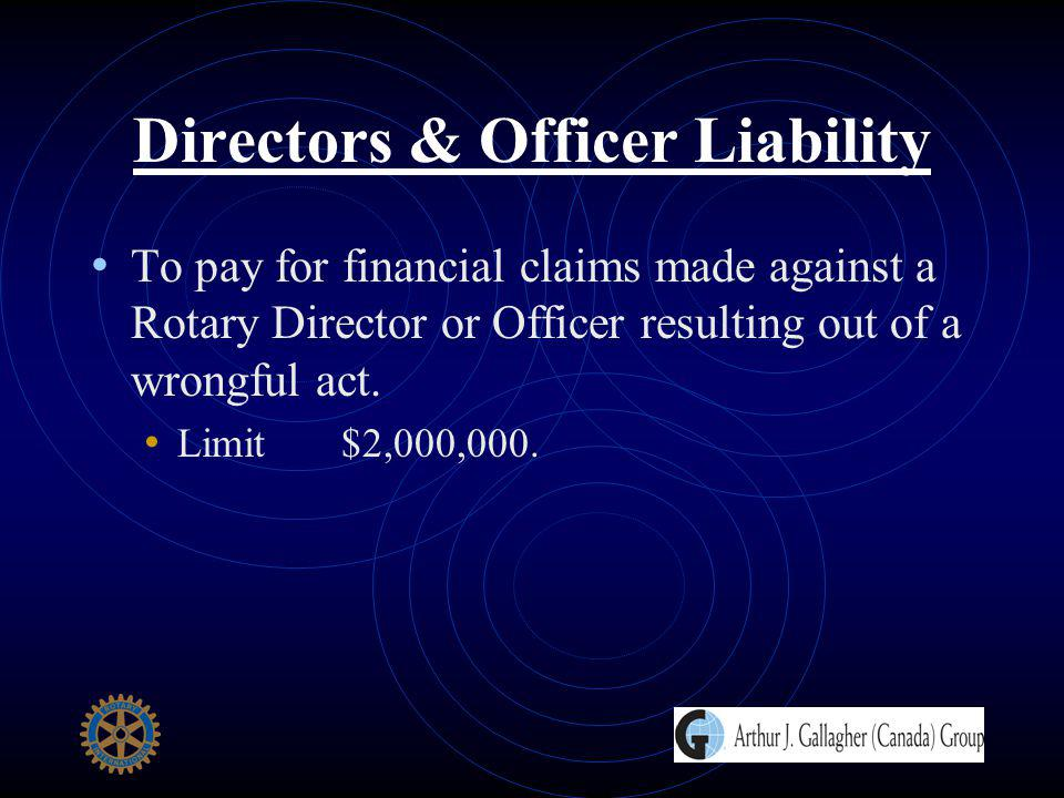 Directors & Officer Liability To pay for financial claims made against a Rotary Director or Officer resulting out of a wrongful act. Limit $2,000,000.