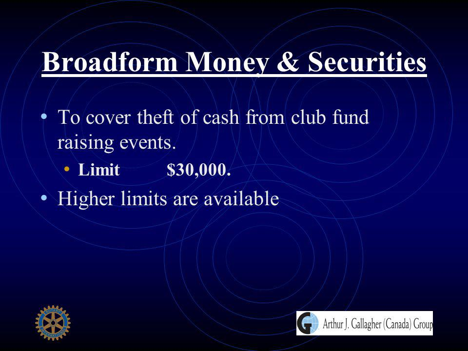 Broadform Money & Securities To cover theft of cash from club fund raising events. Limit $30,000. Higher limits are available