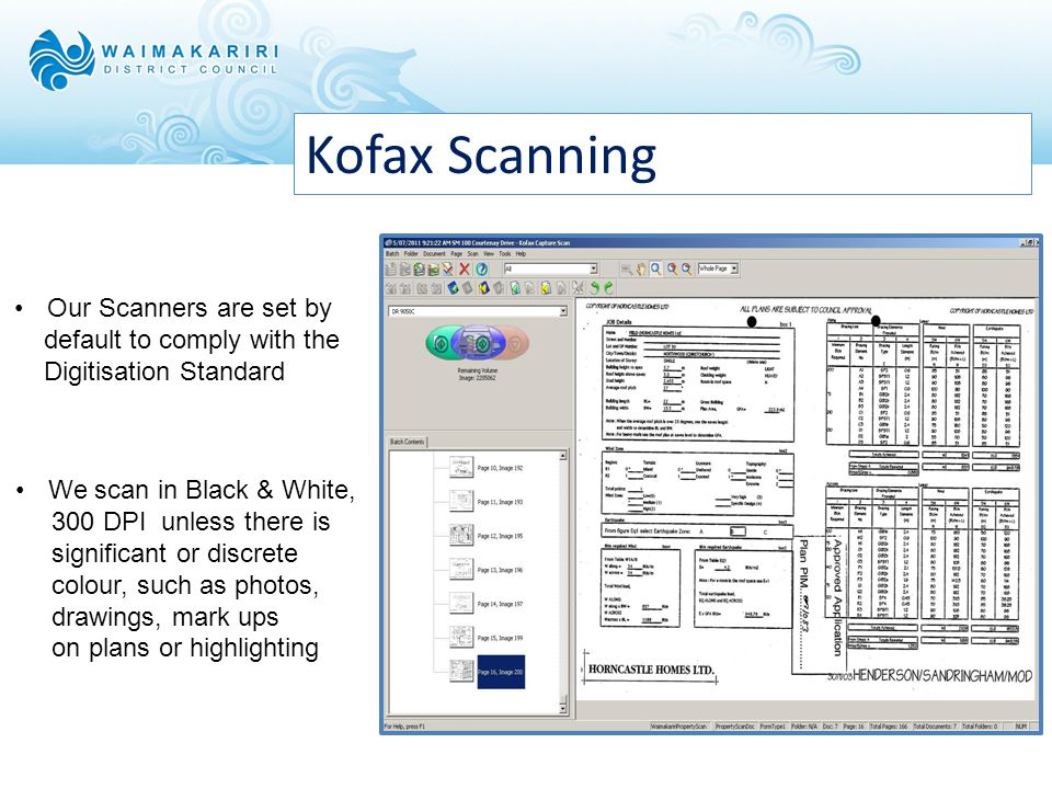 Kofax Scanning Our Scanners are set by default to comply with the Digitisation Standard We scan in Black & White, 300 DPI unless there is significant or discrete colour, such as photos, drawings, mark ups on plans or highlighting