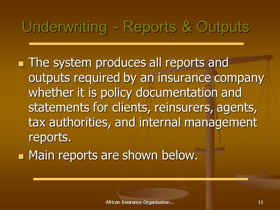 African Insurance Organisation...11 Underwriting - Reports & Outputs The system produces all reports and outputs required by an insurance company whether it is policy documentation and statements for clients, reinsurers, agents, tax authorities, and internal management reports.