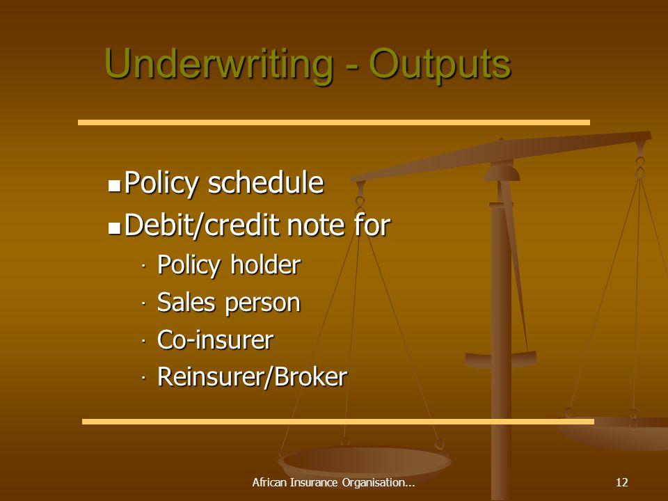 African Insurance Organisation...12 Underwriting - Outputs Policy schedule Policy schedule Debit/credit note for Debit/credit note for · Policy holder · Sales person · Co-insurer · Reinsurer/Broker