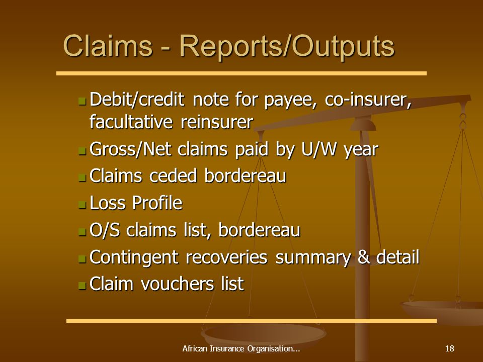 African Insurance Organisation...18 Claims - Reports/Outputs Debit/credit note for payee, co-insurer, facultative reinsurer Debit/credit note for payee, co-insurer, facultative reinsurer Gross/Net claims paid by U/W year Gross/Net claims paid by U/W year Claims ceded bordereau Claims ceded bordereau Loss Profile Loss Profile O/S claims list, bordereau O/S claims list, bordereau Contingent recoveries summary & detail Contingent recoveries summary & detail Claim vouchers list Claim vouchers list