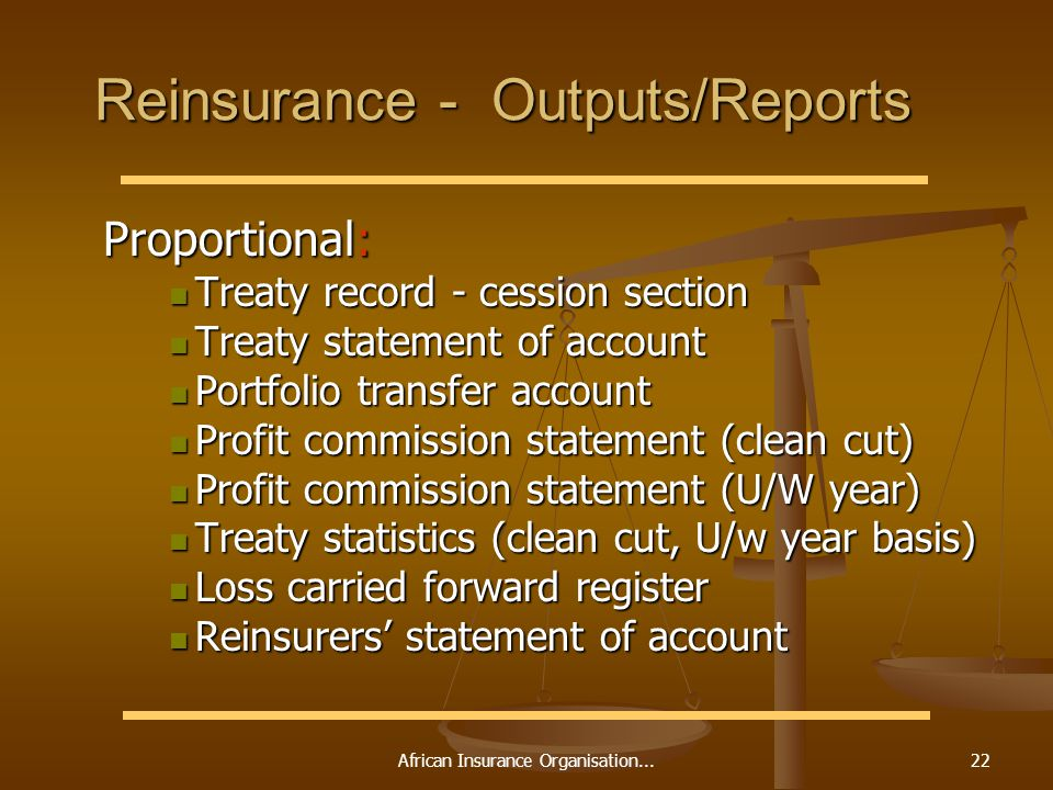 African Insurance Organisation...22 Reinsurance - Outputs/Reports Proportional: Proportional: Treaty record - cession section Treaty record - cession section Treaty statement of account Treaty statement of account Portfolio transfer account Portfolio transfer account Profit commission statement (clean cut) Profit commission statement (clean cut) Profit commission statement (U/W year) Profit commission statement (U/W year) Treaty statistics (clean cut, U/w year basis) Treaty statistics (clean cut, U/w year basis) Loss carried forward register Loss carried forward register Reinsurers statement of account Reinsurers statement of account