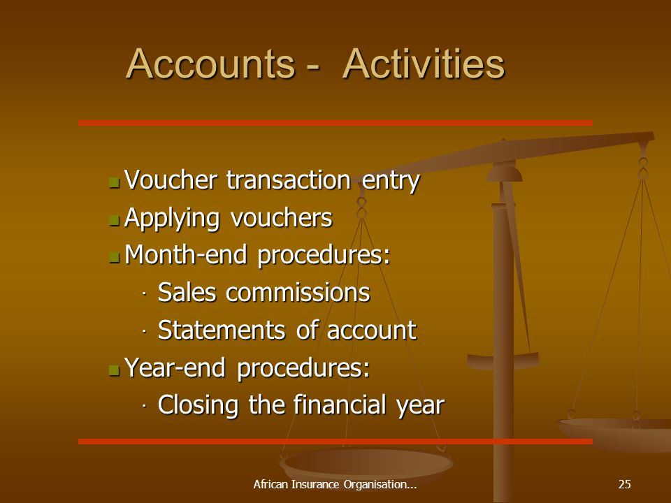 African Insurance Organisation...25 Accounts - Activities Voucher transaction entry Voucher transaction entry Applying vouchers Applying vouchers Month-end procedures: Month-end procedures: · Sales commissions · Statements of account Year-end procedures: Year-end procedures: · Closing the financial year