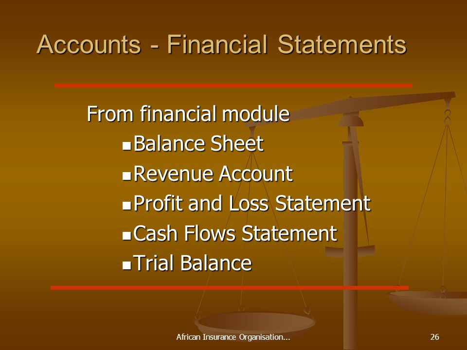 African Insurance Organisation...26 Accounts - Financial Statements From financial module From financial module Balance Sheet Balance Sheet Revenue Account Revenue Account Profit and Loss Statement Profit and Loss Statement Cash Flows Statement Cash Flows Statement Trial Balance Trial Balance