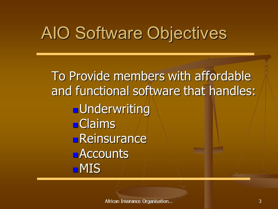 African Insurance Organisation...3 AIO Software Objectives To Provide members with affordable and functional software that handles: To Provide members with affordable and functional software that handles: Underwriting Underwriting Claims Claims Reinsurance Reinsurance Accounts Accounts MIS MIS