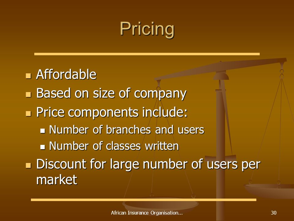 African Insurance Organisation...30 Pricing Affordable Affordable Based on size of company Based on size of company Price components include: Price components include: Number of branches and users Number of branches and users Number of classes written Number of classes written Discount for large number of users per market Discount for large number of users per market