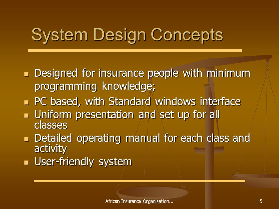 African Insurance Organisation...5 System Design Concepts Designed for insurance people with minimum programming knowledge; Designed for insurance people with minimum programming knowledge; PC based, with Standard windows interface PC based, with Standard windows interface Uniform presentation and set up for all classes Uniform presentation and set up for all classes Detailed operating manual for each class and activity Detailed operating manual for each class and activity User-friendly system User-friendly system