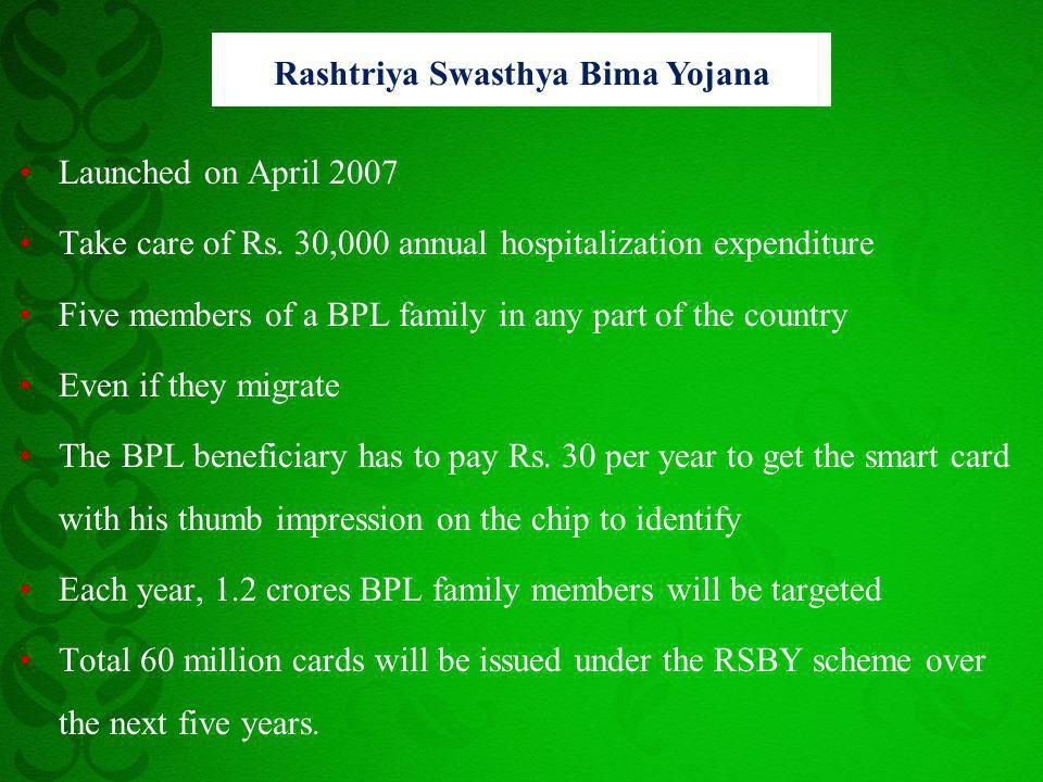 Launched on April 2007 Take care of Rs. 30,000 annual hospitalization expenditure Five members of a BPL family in any part of the country Even if they