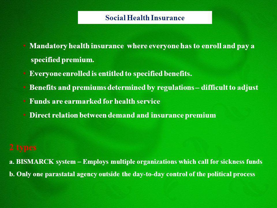 Mandatory health insurance where everyone has to enroll and pay a specified premium. Everyone enrolled is entitled to specified benefits. Benefits and