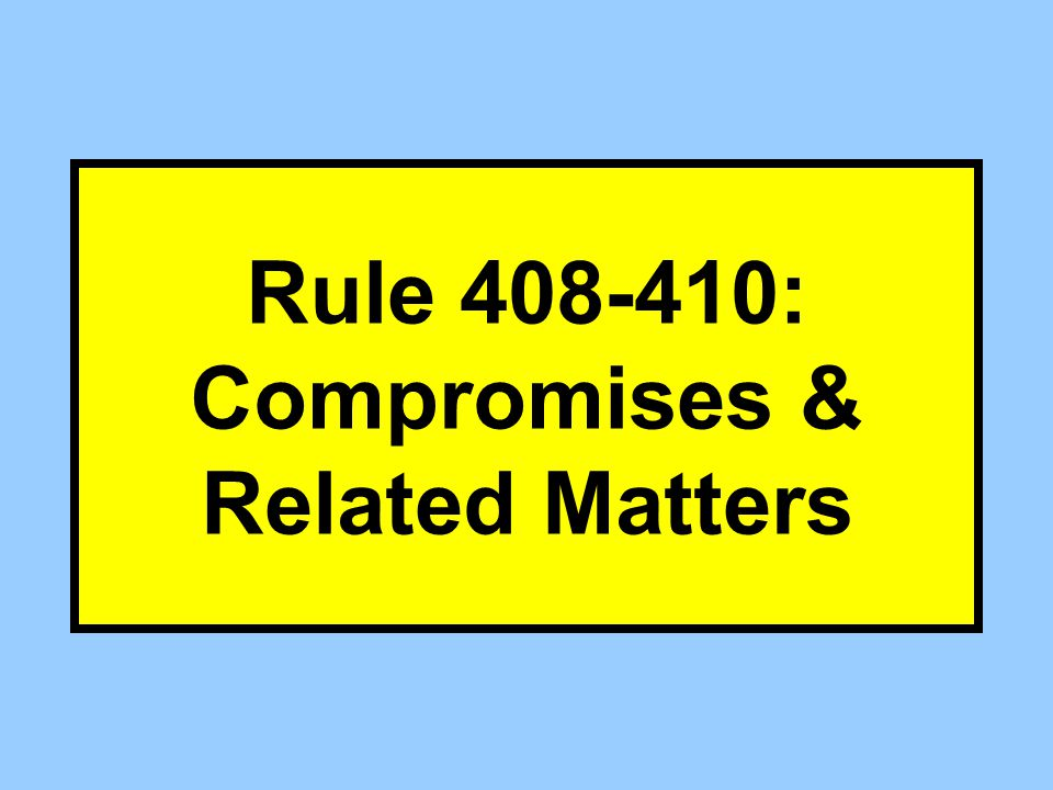 Rule 408-410: Compromises & Related Matters