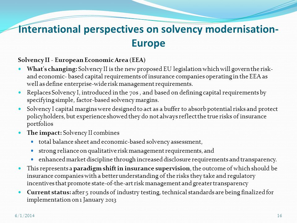 International perspectives on solvency modernisation- Europe Solvency II - European Economic Area (EEA) What's changing: Solvency II is the new propos