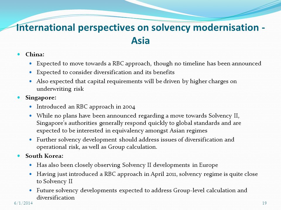 International perspectives on solvency modernisation - Asia China: Expected to move towards a RBC approach, though no timeline has been announced Expe