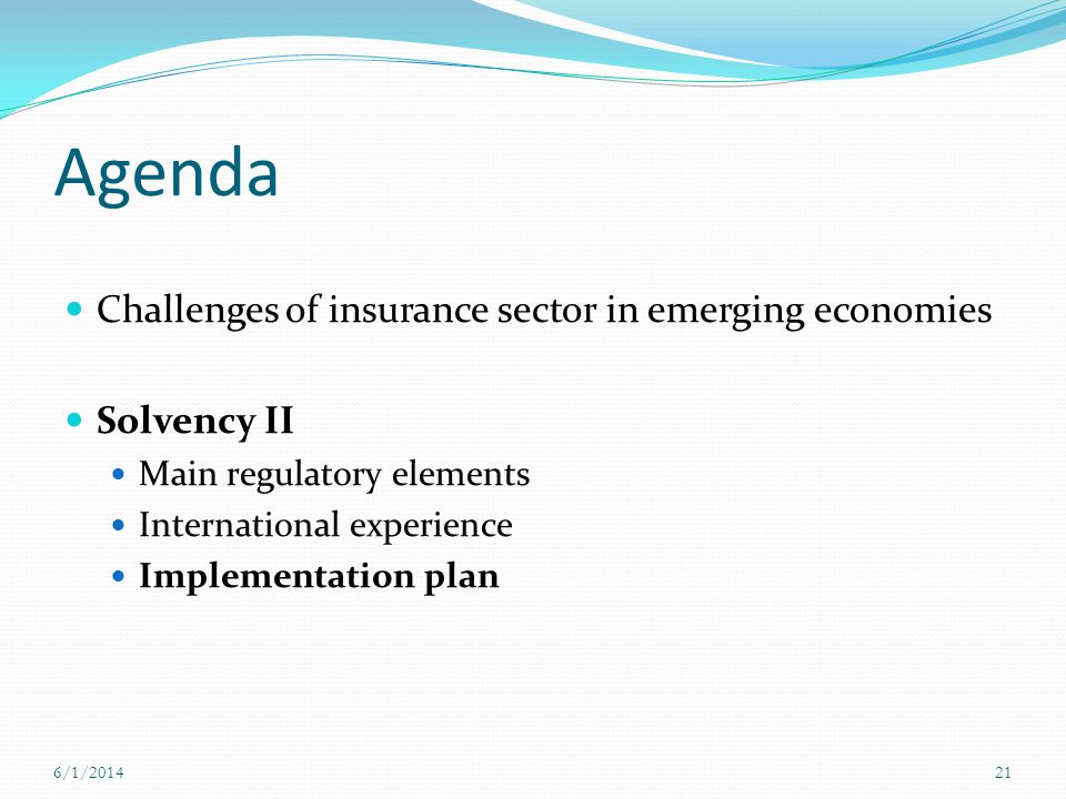 Agenda Challenges of insurance sector in emerging economies Solvency II Main regulatory elements International experience Implementation plan 6/1/2014