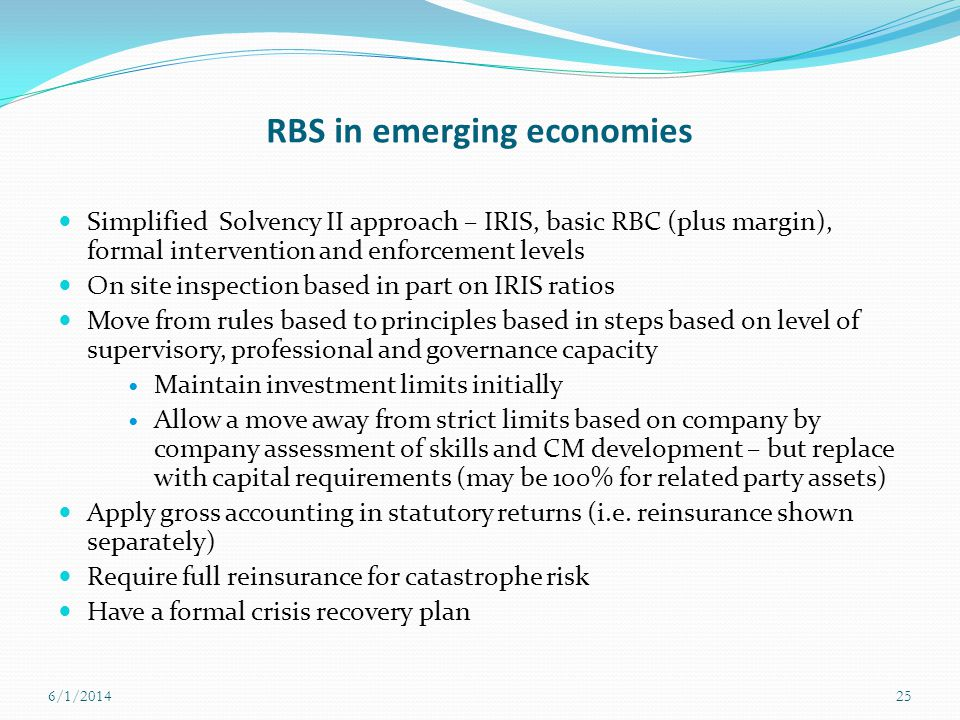 RBS in emerging economies Simplified Solvency II approach – IRIS, basic RBC (plus margin), formal intervention and enforcement levels On site inspecti
