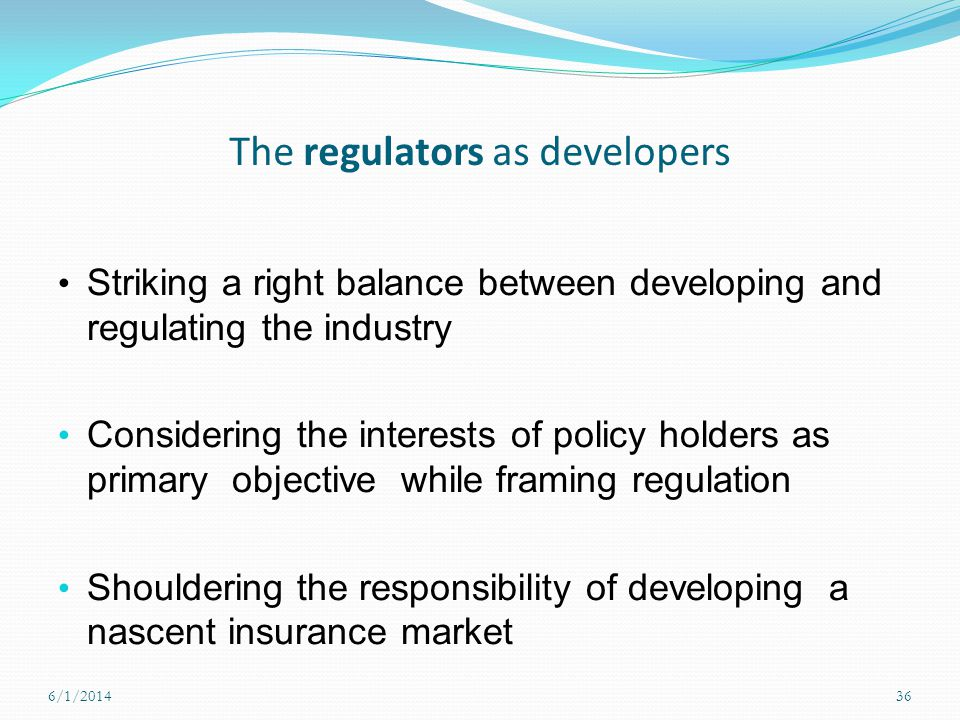 The regulators as developers Striking a right balance between developing and regulating the industry Considering the interests of policy holders as pr
