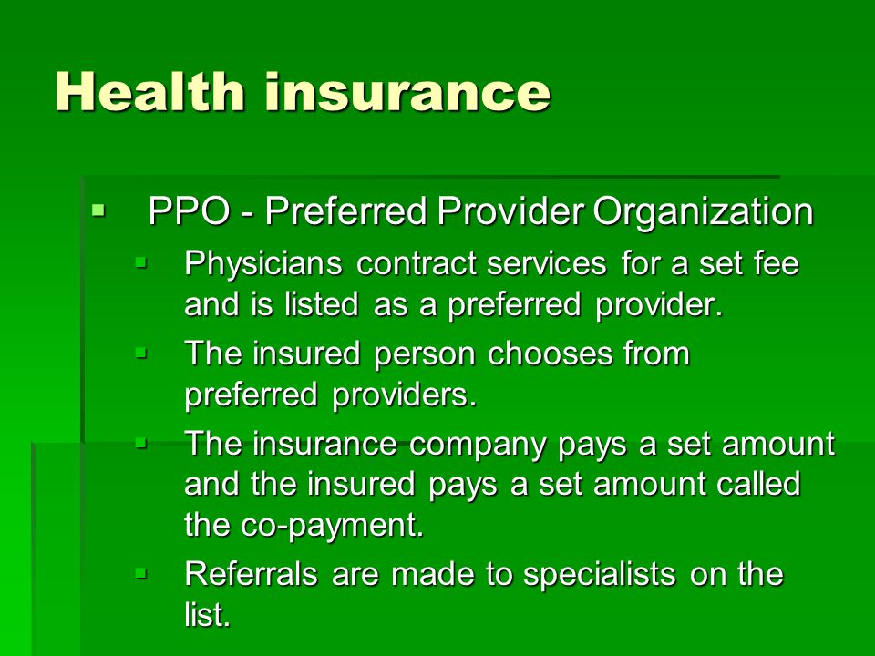 Health insurance PPO - Preferred Provider Organization PPO - Preferred Provider Organization Physicians contract services for a set fee and is listed