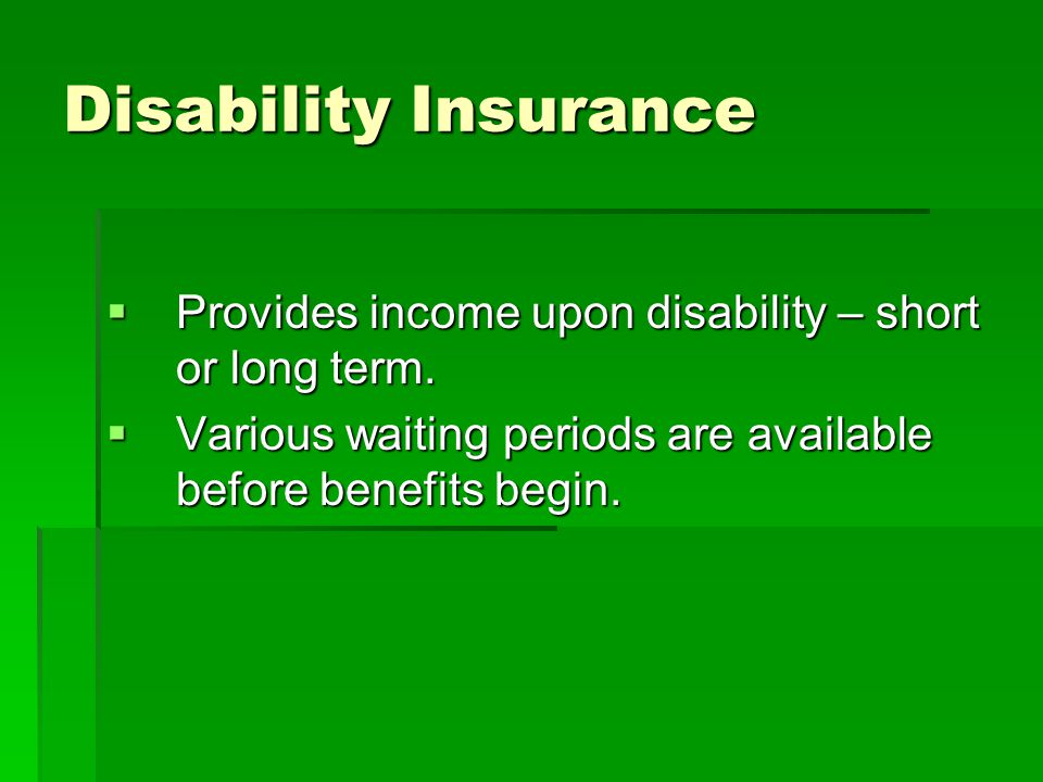 Disability Insurance Provides income upon disability – short or long term. Provides income upon disability – short or long term. Various waiting perio