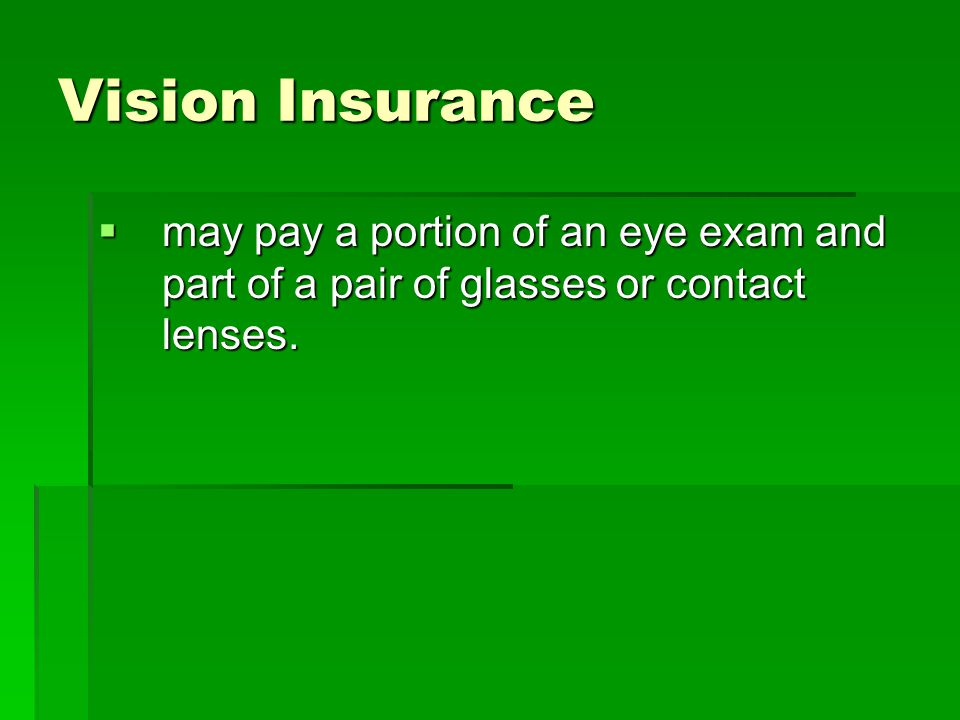 Vision Insurance may pay a portion of an eye exam and part of a pair of glasses or contact lenses.