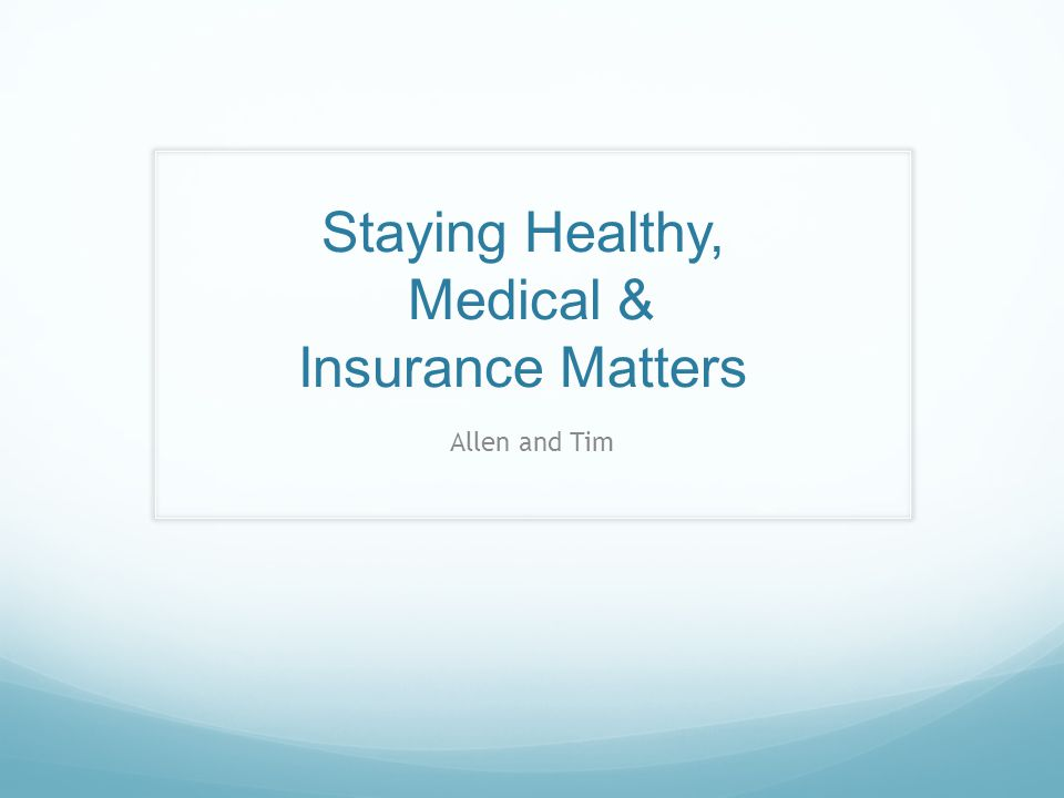 Staying Healthy, Medical & Insurance Matters Allen and Tim