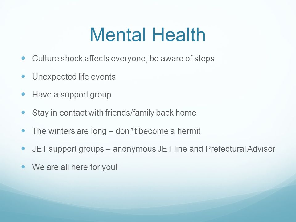 Mental Health Culture shock affects everyone, be aware of steps Unexpected life events Have a support group Stay in contact with friends/family back home The winters are long – dont become a hermit JET support groups – anonymous JET line and Prefectural Advisor We are all here for you!