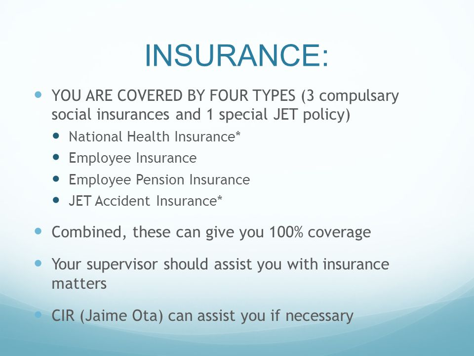 INSURANCE: YOU ARE COVERED BY FOUR TYPES (3 compulsary social insurances and 1 special JET policy) National Health Insurance* Employee Insurance Employee Pension Insurance JET Accident Insurance* Combined, these can give you 100% coverage Your supervisor should assist you with insurance matters CIR (Jaime Ota) can assist you if necessary