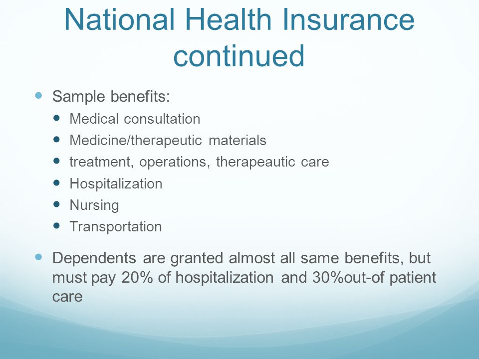 National Health Insurance continued Sample benefits: Medical consultation Medicine/therapeutic materials treatment, operations, therapeautic care Hospitalization Nursing Transportation Dependents are granted almost all same benefits, but must pay 20% of hospitalization and 30%out-of patient care