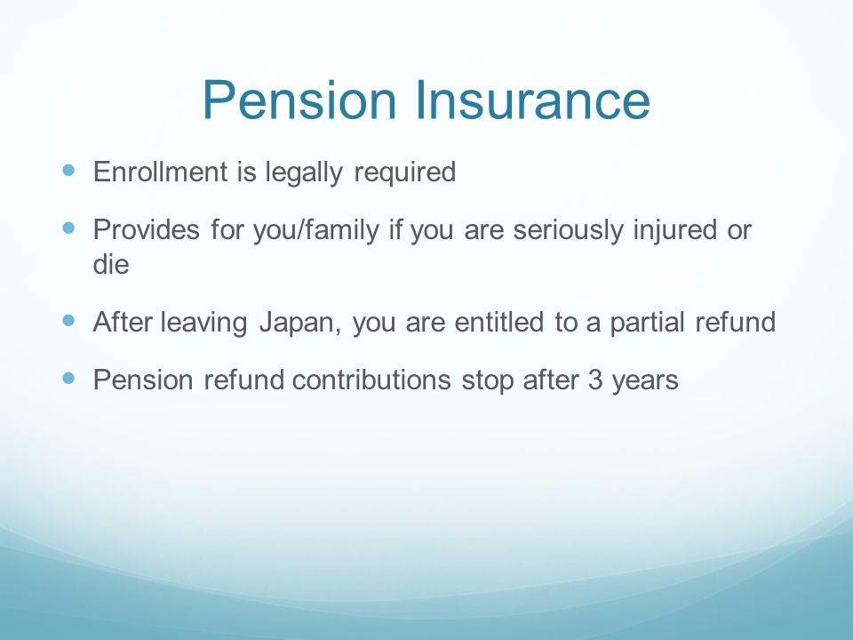 Pension Insurance Enrollment is legally required Provides for you/family if you are seriously injured or die After leaving Japan, you are entitled to a partial refund Pension refund contributions stop after 3 years