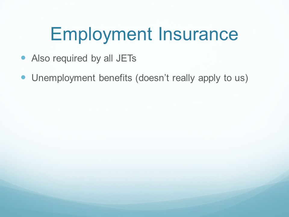 Employment Insurance Also required by all JETs Unemployment benefits (doesnt really apply to us)