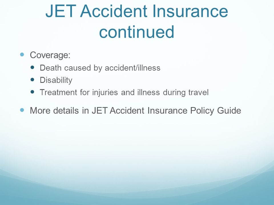 JET Accident Insurance continued Coverage: Death caused by accident/illness Disability Treatment for injuries and illness during travel More details in JET Accident Insurance Policy Guide