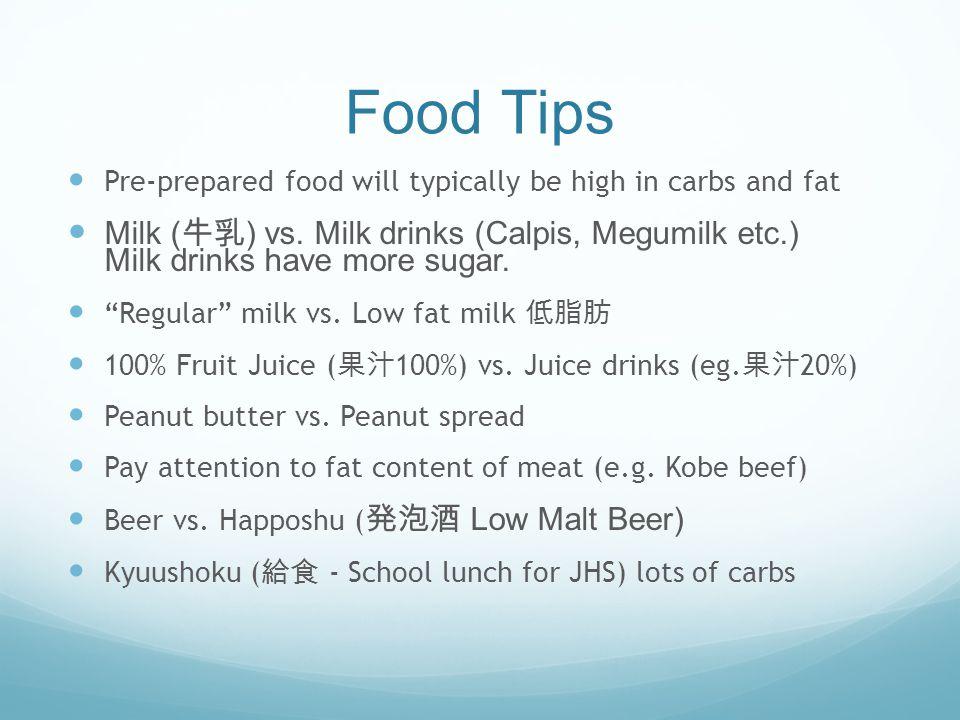 Food Tips Pre-prepared food will typically be high in carbs and fat Milk ( ) vs. Milk drinks (Calpis, Megumilk etc.) Milk drinks have more sugar. Regu