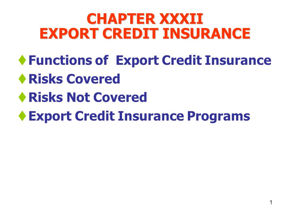 1 CHAPTER XXXII EXPORT CREDIT INSURANCE Functions of Export Credit Insurance Risks Covered Risks Not Covered Export Credit Insurance Programs