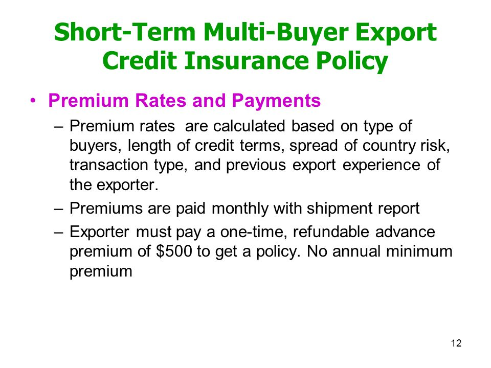 Short-Term Multi-Buyer Export Credit Insurance Policy Premium Rates and Payments –Premium rates are calculated based on type of buyers, length of credit terms, spread of country risk, transaction type, and previous export experience of the exporter.