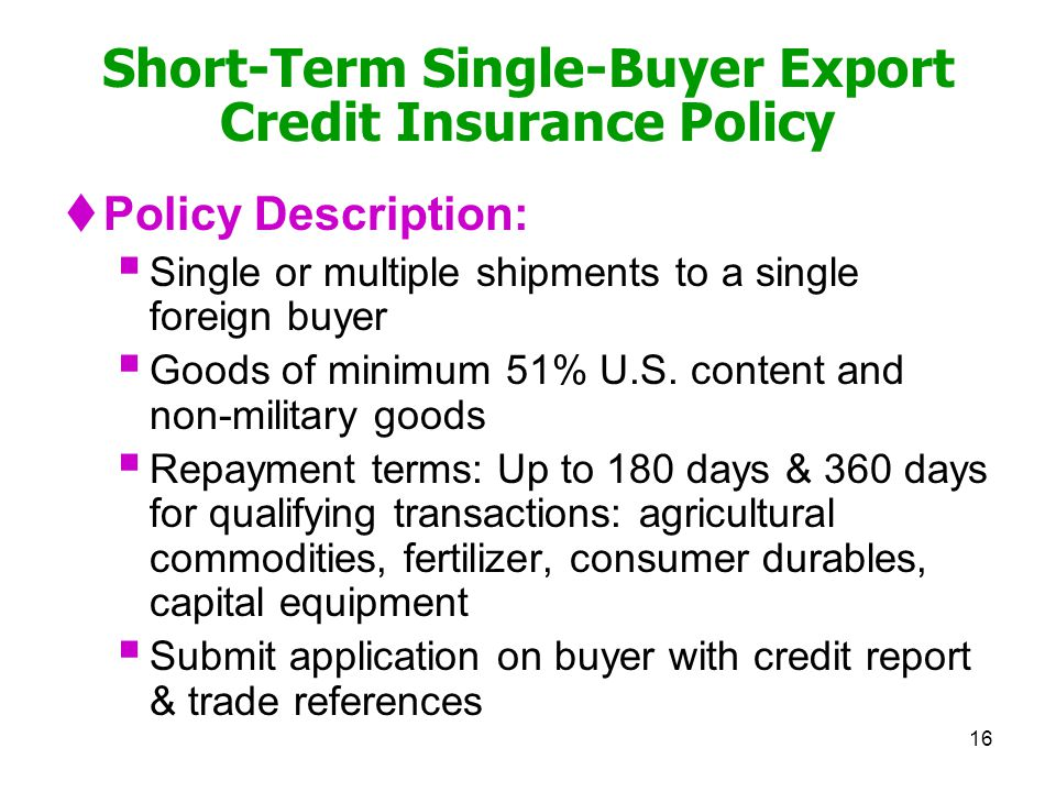 16 Short-Term Single-Buyer Export Credit Insurance Policy Policy Description: Single or multiple shipments to a single foreign buyer Goods of minimum 51% U.S.