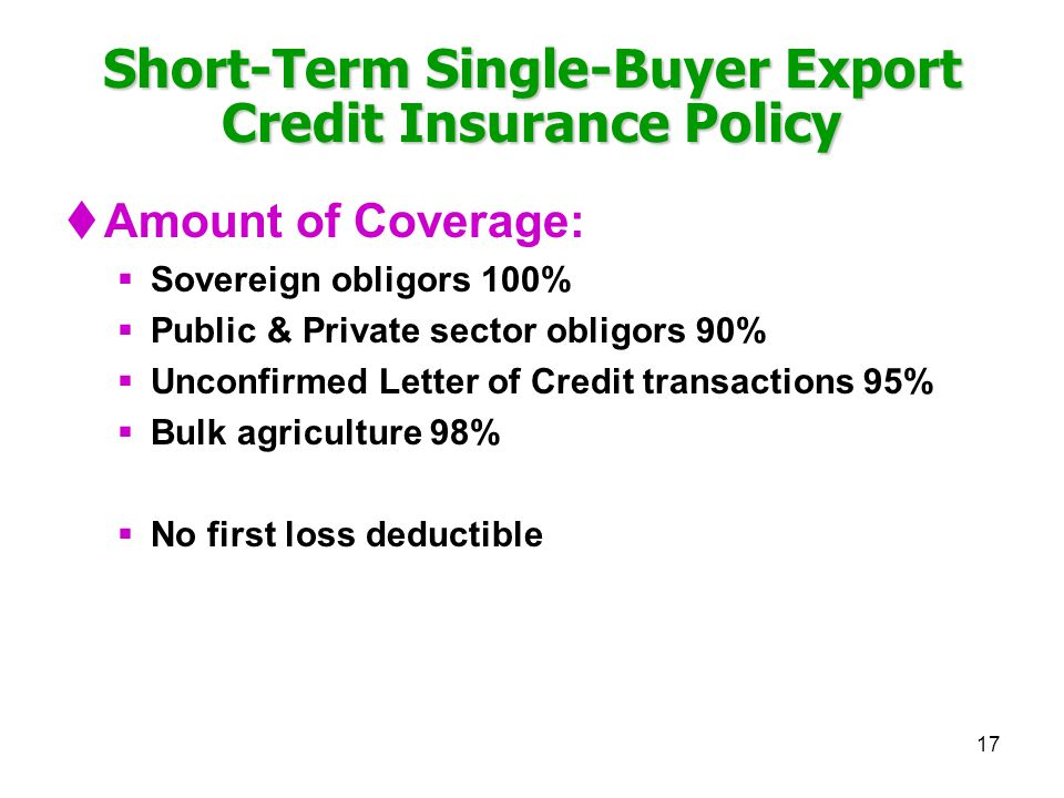 17 Short-Term Single-Buyer Export Credit Insurance Policy Amount of Coverage: Sovereign obligors 100% Public & Private sector obligors 90% Unconfirmed Letter of Credit transactions 95% Bulk agriculture 98% No first loss deductible