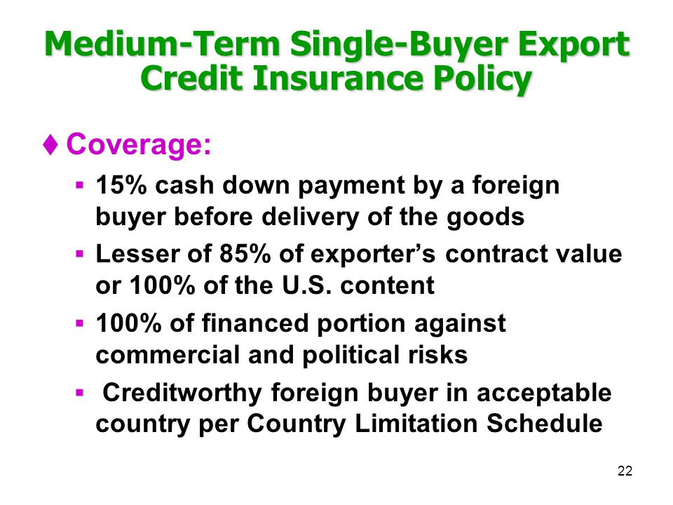 22 Medium-Term Single-Buyer Export Credit Insurance Policy Coverage: 15% cash down payment by a foreign buyer before delivery of the goods Lesser of 8