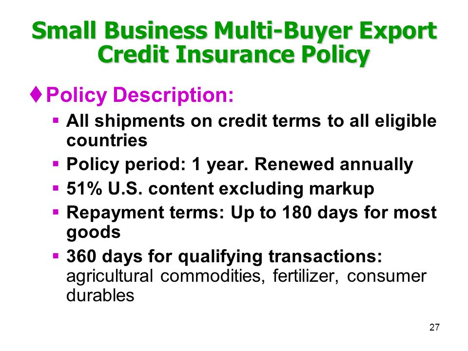 27 Small Business Multi-Buyer Export Credit Insurance Policy Policy Description: All shipments on credit terms to all eligible countries Policy period: 1 year.