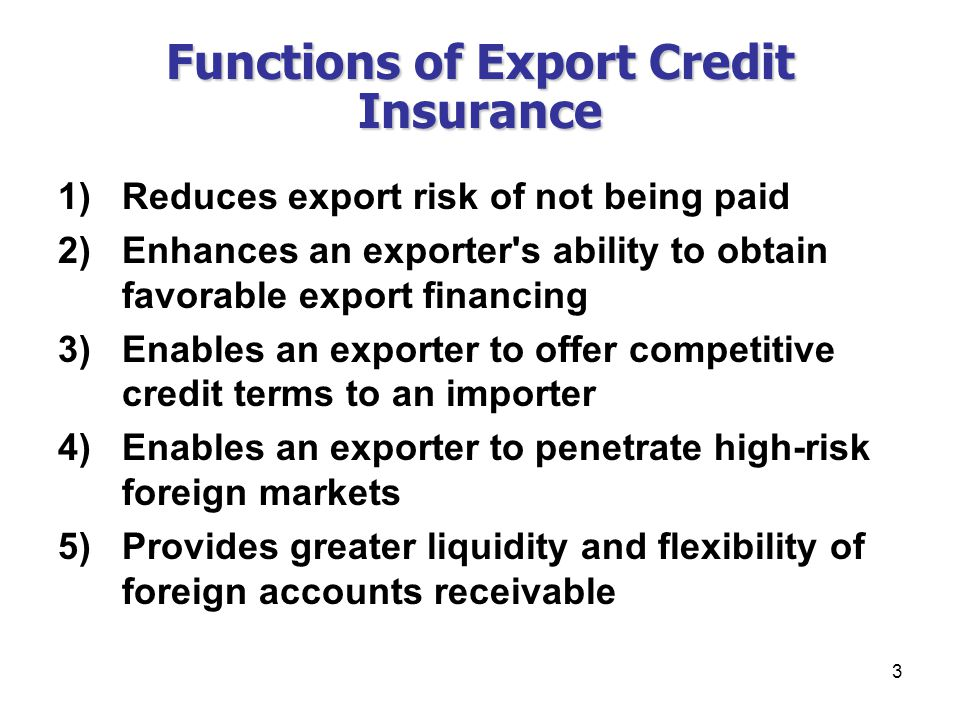 3 Functions of Export Credit Insurance 1)Reduces export risk of not being paid 2)Enhances an exporter s ability to obtain favorable export financing 3)Enables an exporter to offer competitive credit terms to an importer 4)Enables an exporter to penetrate high-risk foreign markets 5)Provides greater liquidity and flexibility of foreign accounts receivable