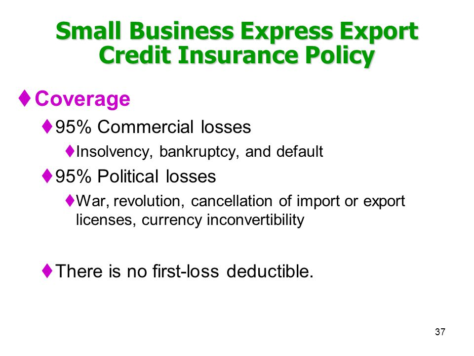 37 Small Business Express Export Credit Insurance Policy Coverage 95% Commercial losses Insolvency, bankruptcy, and default 95% Political losses War, revolution, cancellation of import or export licenses, currency inconvertibility There is no first-loss deductible.
