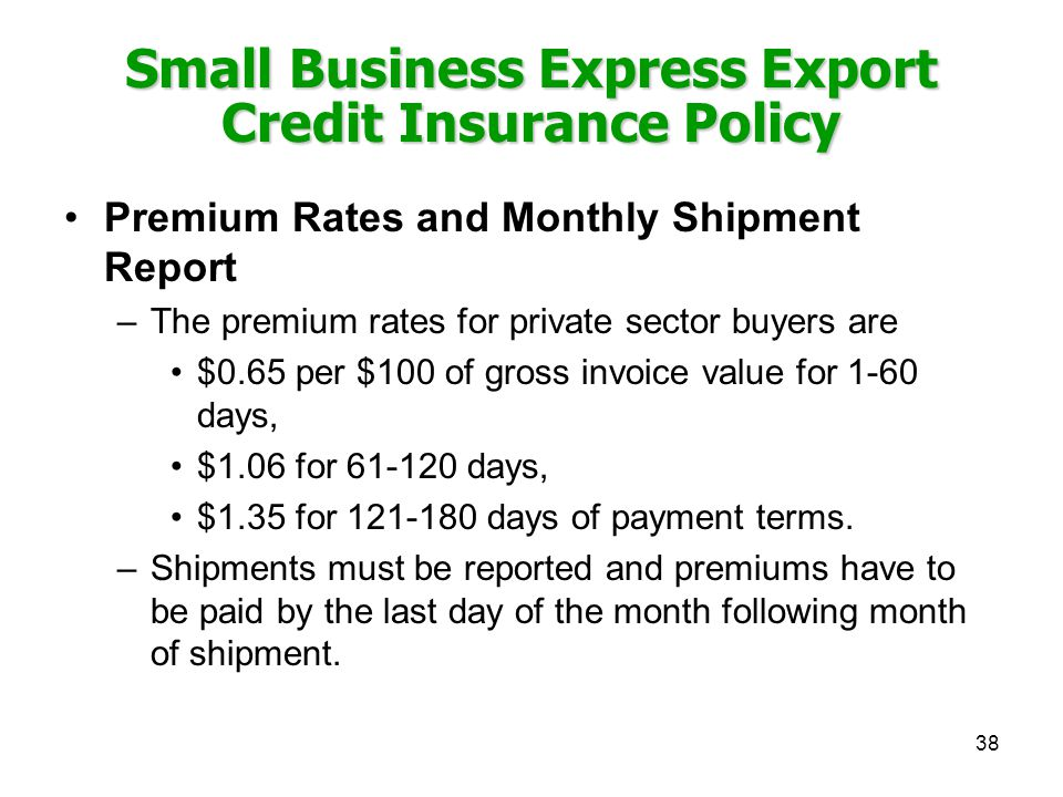 38 Small Business Express Export Credit Insurance Policy Premium Rates and Monthly Shipment Report –The premium rates for private sector buyers are $0.65 per $100 of gross invoice value for 1-60 days, $1.06 for 61-120 days, $1.35 for 121-180 days of payment terms.