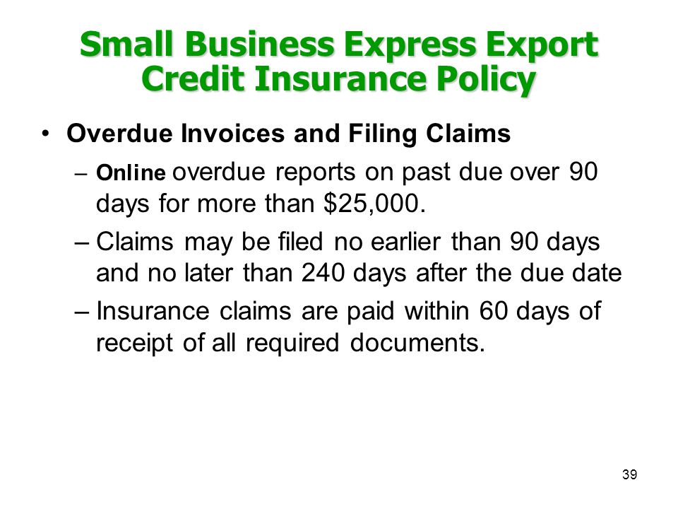 39 Small Business Express Export Credit Insurance Policy Overdue Invoices and Filing Claims –Online overdue reports on past due over 90 days for more