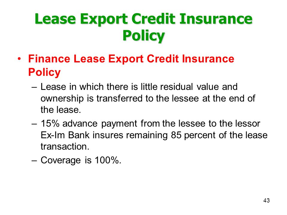 Lease Export Credit Insurance Policy Finance Lease Export Credit Insurance Policy –Lease in which there is little residual value and ownership is transferred to the lessee at the end of the lease.