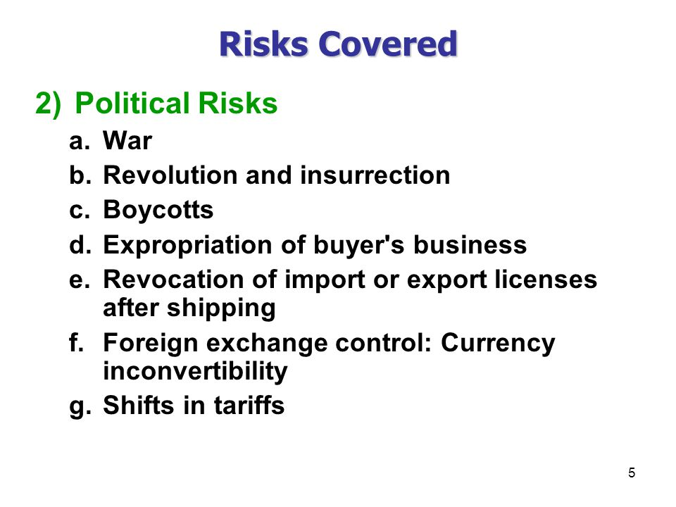 5 Risks Covered 2)Political Risks a.War b.Revolution and insurrection c.Boycotts d.Expropriation of buyer s business e.Revocation of import or export licenses after shipping f.Foreign exchange control: Currency inconvertibility g.Shifts in tariffs
